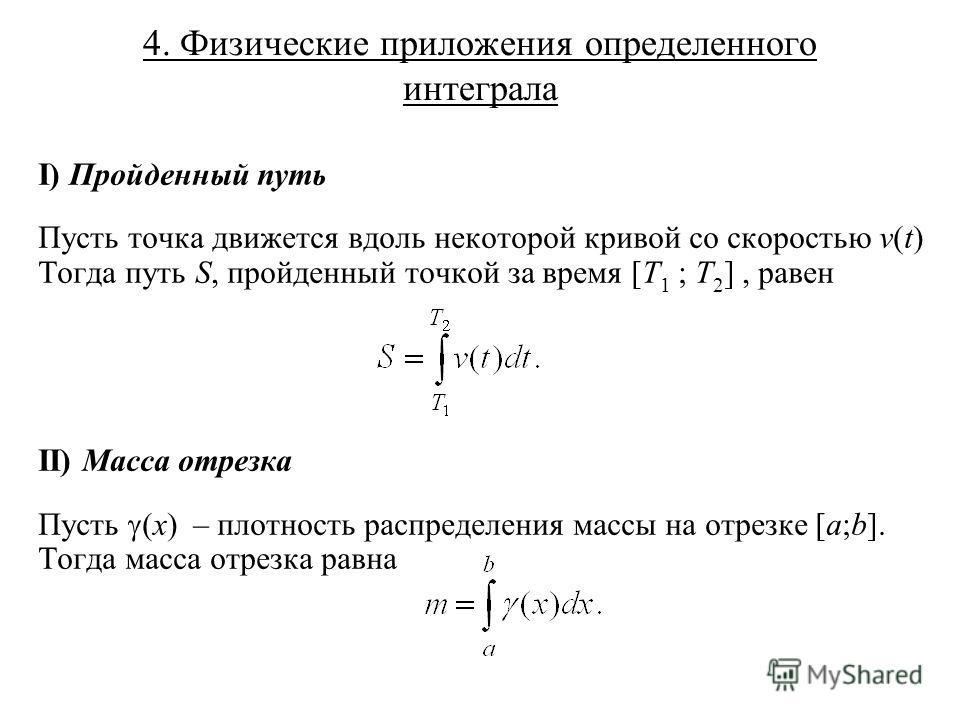 4. Физические приложения определенного интеграла I) Пройденный путь Пусть точка движется вдоль некоторой кривой со скоростью v(t) Тогда путь S, пройденный точкой за время [T 1 ; T 2 ], равен II) Масса отрезка Пусть (x) – плотность распределения массы