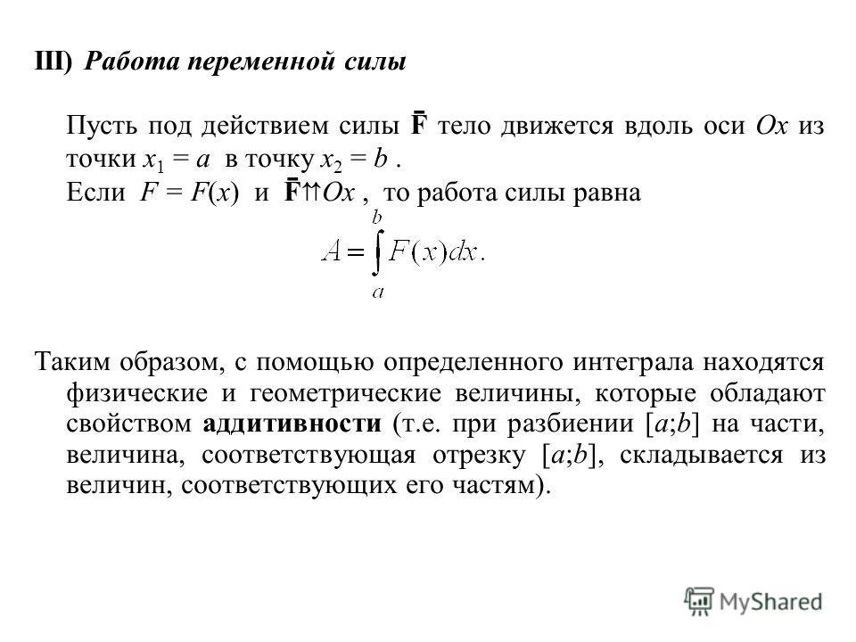 III) Работа переменной силы Пусть под действием силы F ̄ тело движется вдоль оси Ox из точки x 1 = a в точку x 2 = b. Если F = F(x) и F ̄ Ox, то работа силы равна Таким образом, с помощью определенного интеграла находятся физические и геометрические