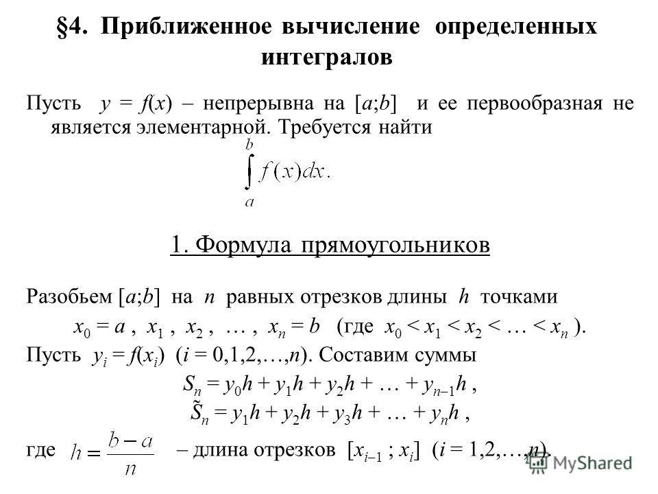 §4. Приближенное вычисление определенных интегралов Пусть y = f(x) – непрерывна на [a;b] и ее первообразная не является элементарной. Требуется найти 1. Формула прямоугольников Разобьем [a;b] на n равных отрезков длины h точками x 0 = a, x 1, x 2, …,
