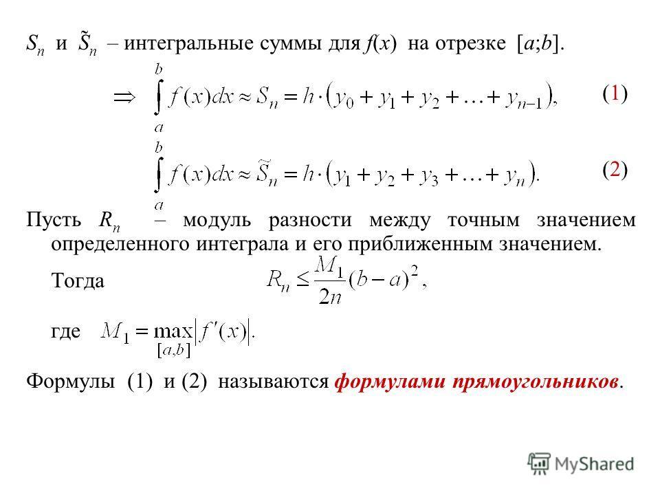 S n и S̃ n – интегральные суммы для f(x) на отрезке [a;b]. (1) (2) Пусть R n – модуль разности между точным значением определенного интеграла и его приближенным значением. Тогда где Формулы (1) и (2) называются формулами прямоугольников.