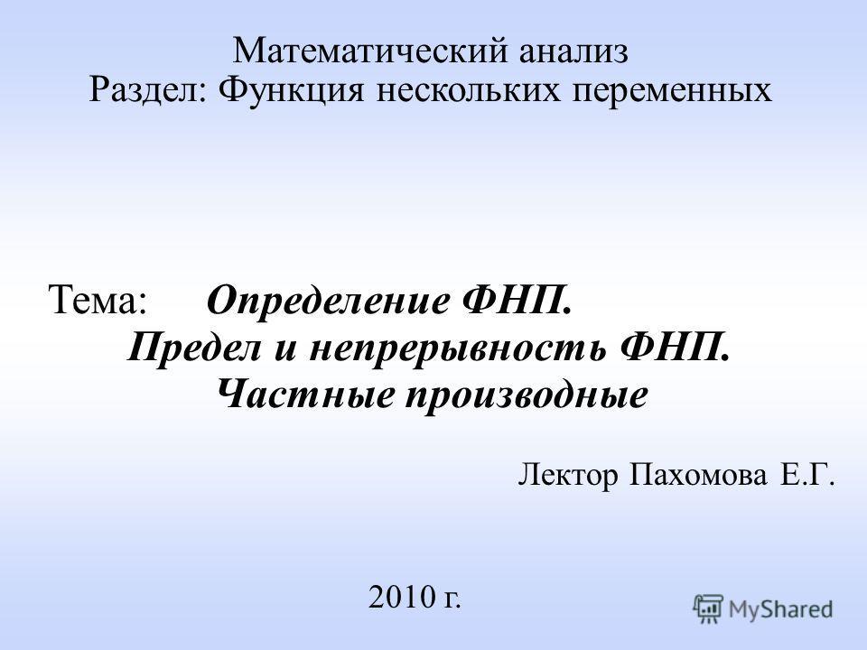 Лектор Пахомова Е.Г. 2010 г. Математический анализ Раздел: Функция нескольких переменных Тема: Определение ФНП. Предел и непрерывность ФНП. Частные производные