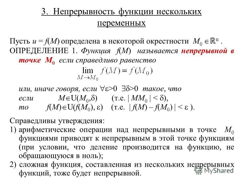 3. Непрерывность функции нескольких переменных Пусть u = f(M) определена в некоторой окрестности M 0 n. ОПРЕДЕЛЕНИЕ 1. Функция f(M) называется непрерывной в точке M 0 если справедливо равенство или, иначе говоря, если >0 >0 такое, что еслиM U(M 0, )