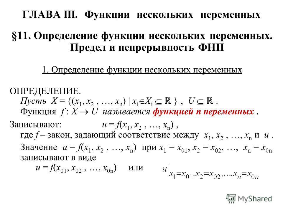 ГЛАВА III. Функции нескольких переменных §11. Определение функции нескольких переменных. Предел и непрерывность ФНП 1. Определение функции нескольких переменных ОПРЕДЕЛЕНИЕ. Пусть X = {(x 1, x 2, …, x n ) | x i X i }, U. Функция f : X U называется фу