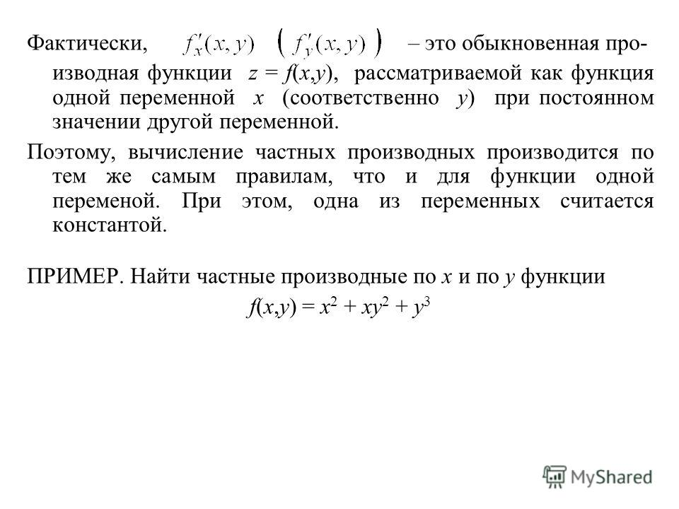 Фактически, – это обыкновенная про- изводная функции z = f(x,y), рассматриваемой как функция одной переменной x (соответственно y) при постоянном значении другой переменной. Поэтому, вычисление частных производных производится по тем же самым правила