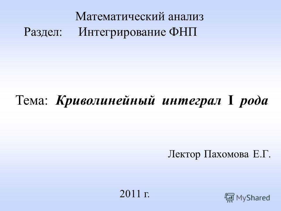 Лектор Пахомова Е.Г. 2011 г. Математический анализ Раздел: Интегрирование ФНП Тема: Криволинейный интеграл I рода