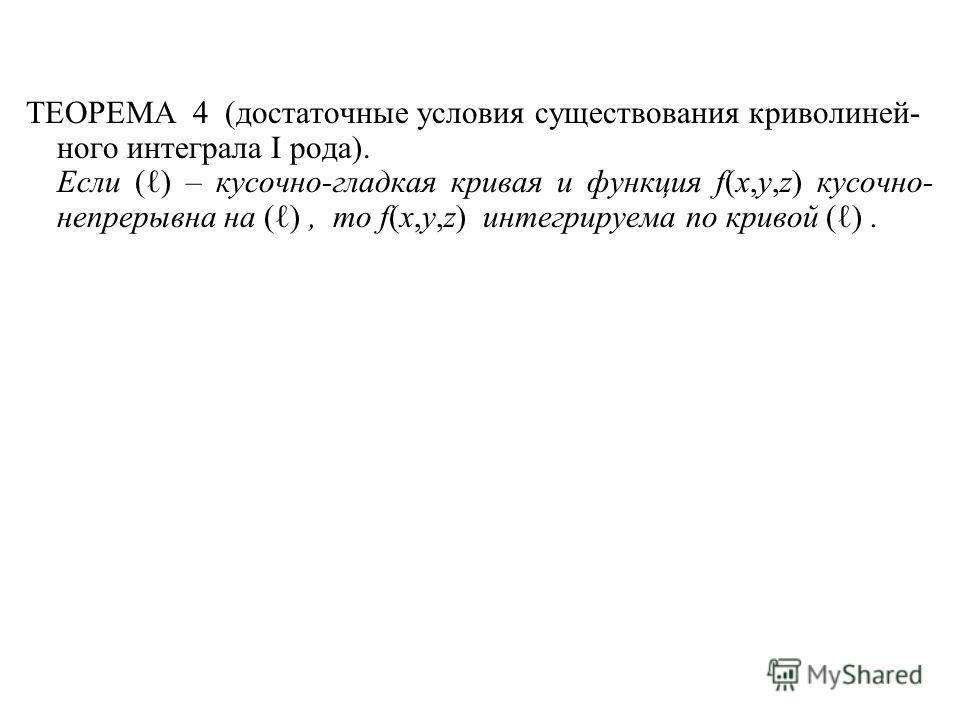 ТЕОРЕМА 4 (достаточные условия существования криволиней- ного интеграла I рода). Если ( ) – кусочно-гладкая кривая и функция f(x,y,z) кусочно- непрерывна на ( ), то f(x,y,z) интегрируема по кривой ( ).