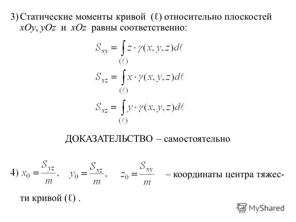 3)Статические моменты кривой ( ) относительно плоскостей xOy, yOz и xOz равны соответственно: ДОКАЗАТЕЛЬСТВО – самостоятельно – координаты центра тяжес- ти кривой ( ).