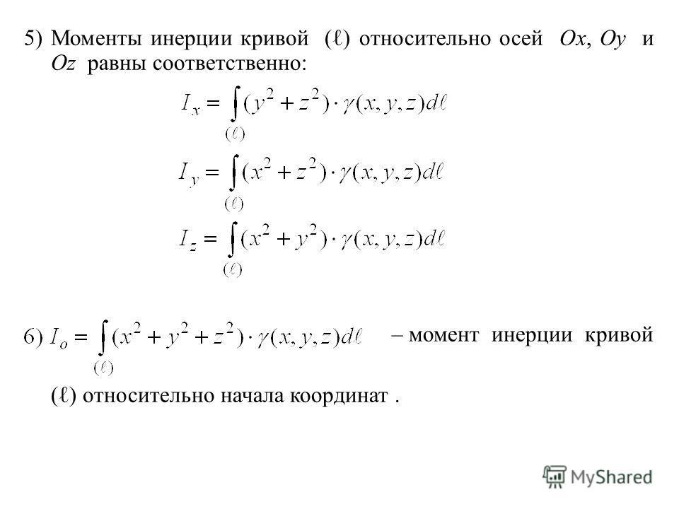 5)Моменты инерции кривой ( ) относительно осей Ox, Oy и Oz равны соответственно: – момент инерции кривой ( ) относительно начала координат.