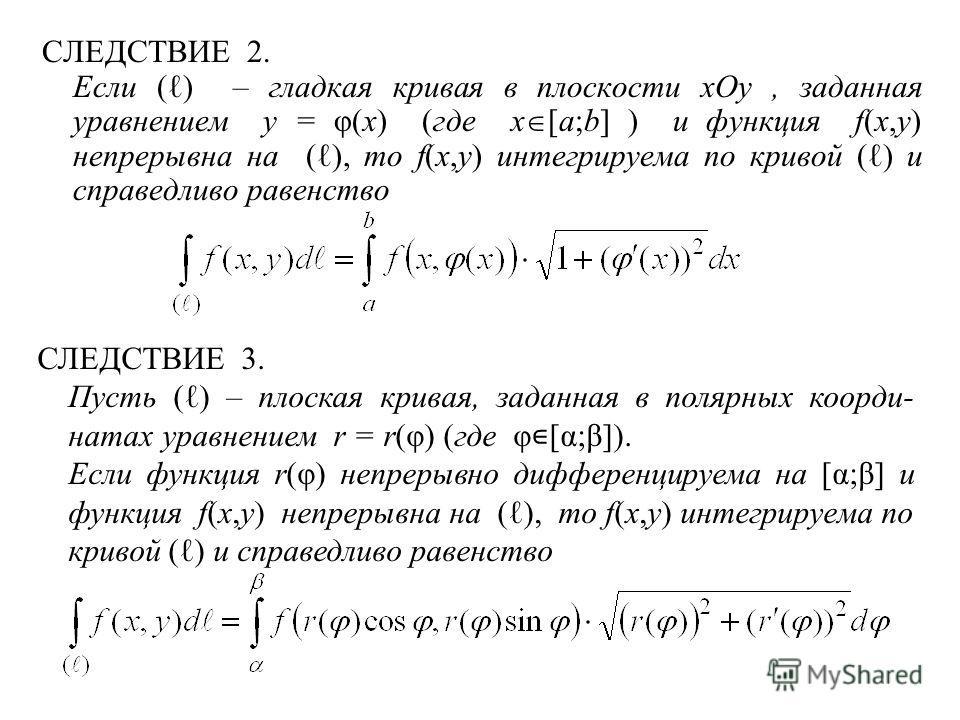 СЛЕДСТВИЕ 2. Если ( ) – гладкая кривая в плоскости xOy, заданная уравнением y = φ(x) (где x [a;b] ) и функция f(x,y) непрерывна на ( ), то f(x,y) интегрируема по кривой ( ) и справедливо равенство СЛЕДСТВИЕ 3. Пусть ( ) – плоская кривая, заданная в п