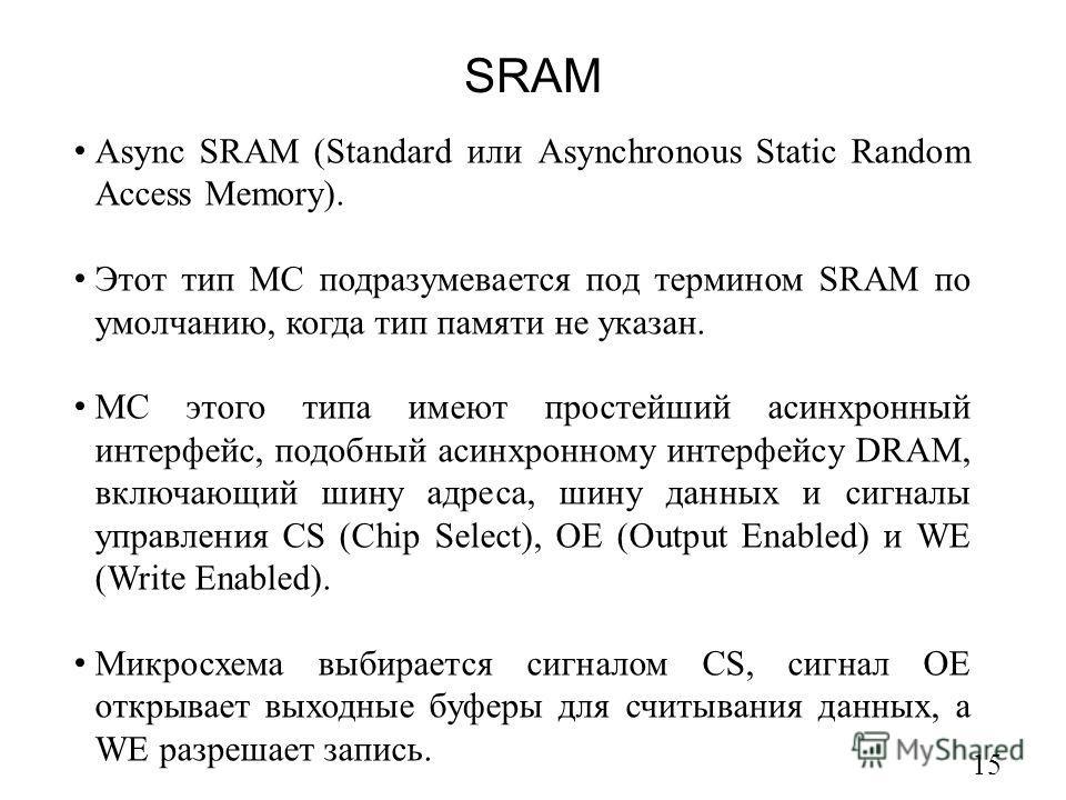 SRAM 15 Async SRAM (Standard или Asynchronous Static Random Access Memory). Этот тип МС подразумевается под термином SRAM по умолчанию, когда тип памяти не указан. МС этого типа имеют простейший асинхронный интерфейс, подобный асинхронному интерфейсу