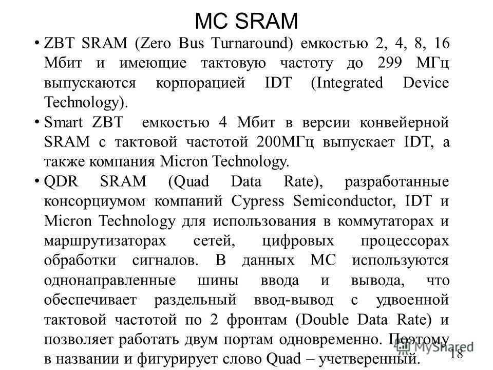 МС SRAM 18 ZBT SRAM (Zero Bus Turnaround) емкостью 2, 4, 8, 16 Мбит и имеющие тактовую частоту до 299 МГц выпускаются корпорацией IDT (Integrated Device Technology). Smart ZBT емкостью 4 Мбит в версии конвейерной SRAM c тактовой частотой 200МГц выпус