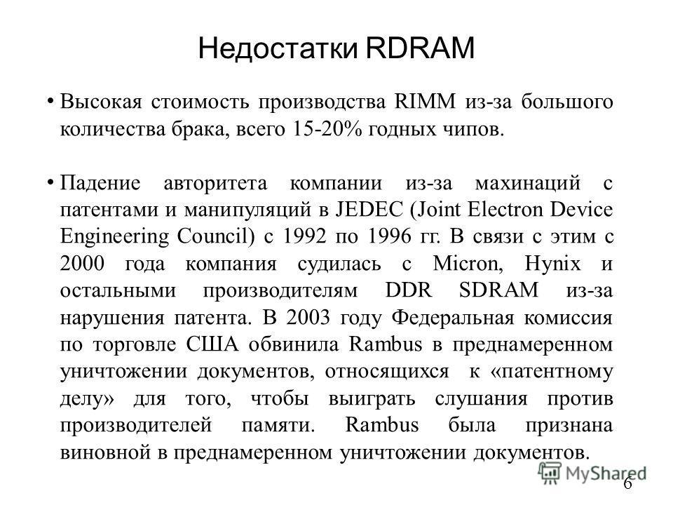 Недостатки RDRAM 6 Высокая стоимость производства RIMM из-за большого количества брака, всего 15-20% годных чипов. Падение авторитета компании из-за махинаций с патентами и манипуляций в JEDEC (Joint Electron Device Engineering Council) с 1992 по 199