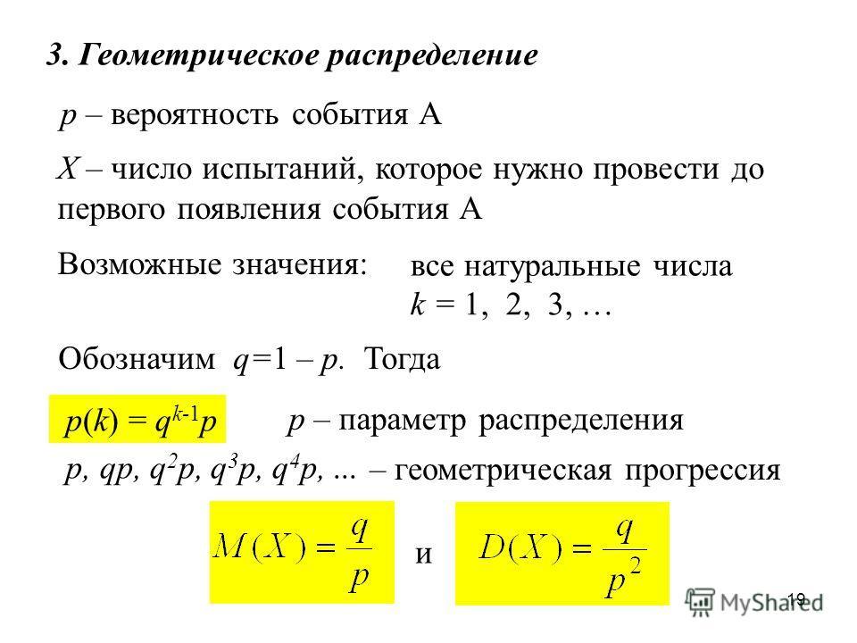 19 3. Геометрическое распределение Х – число испытаний, которое нужно провести до первого появления события А p – вероятность события А Возможные значения: Обозначим q=1 – p. Тогда p(k) = q k-1 p все натуральные числа k = 1, 2, 3, … р – параметр расп