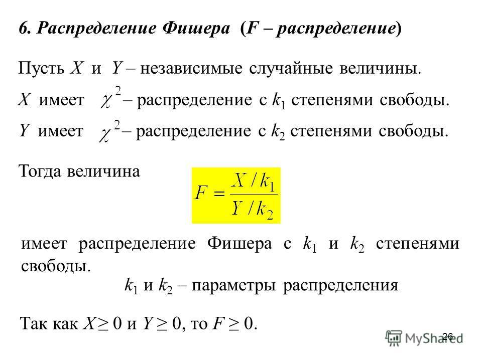 26 6. Распределение Фишера (F – распределение) Пусть X и Y – независимые случайные величины. X имеет – распределение с k 1 степенями свободы. Y имеет – распределение с k 2 степенями свободы. Тогда величина имеет распределение Фишера с k 1 и k 2 степе
