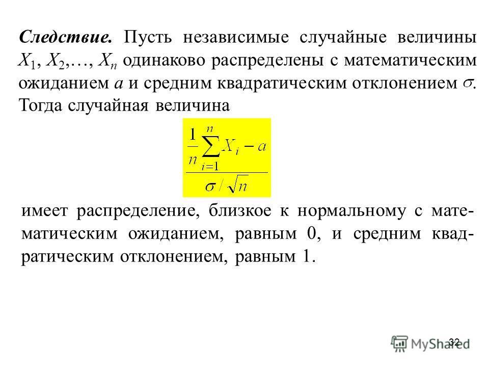 32 Следствие. Пусть независимые случайные величины X 1, X 2,…, X n одинаково распределены с математическим ожиданием a и средним квадратическим отклонением. Тогда случайная величина имеет распределение, близкое к нормальному с мате- матическим ожидан
