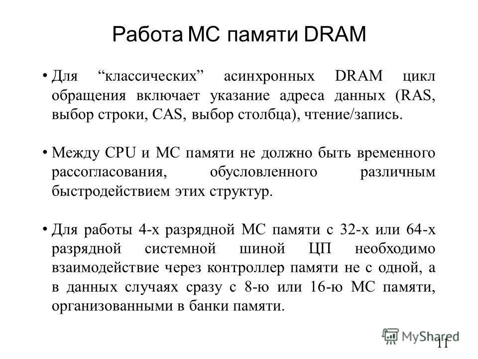 Работа МС памяти DRAM 11 Для классических асинхронных DRAM цикл обращения включает указание адреса данных (RAS, выбор строки, CAS, выбор столбца), чтение/запись. Между CPU и МС памяти не должно быть временного рассогласования, обусловленного различны