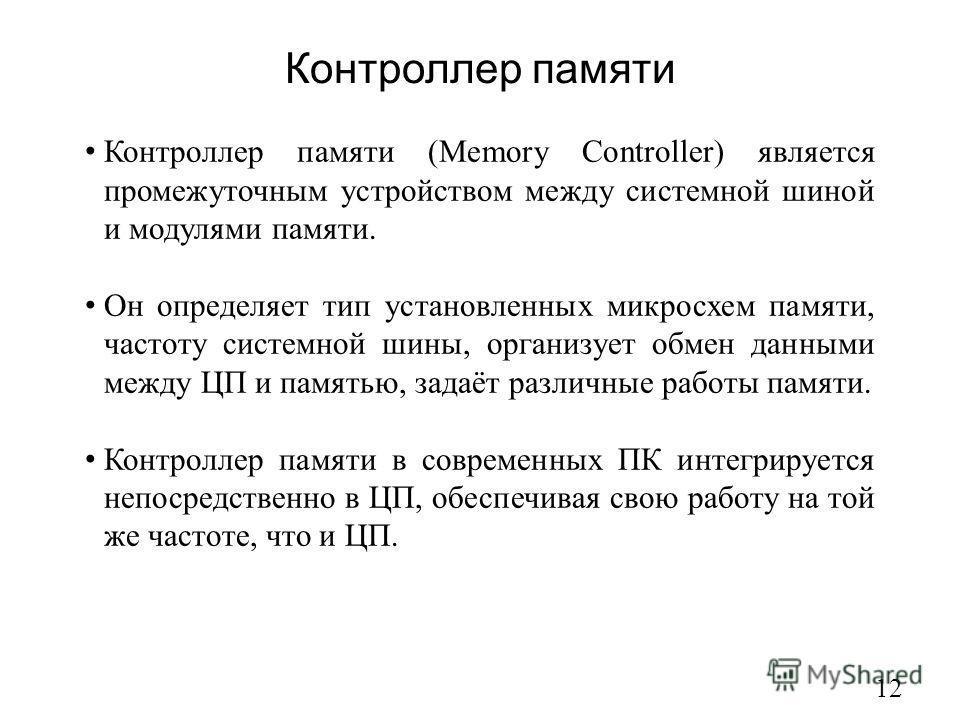 Контроллер памяти 12 Контроллер памяти (Memory Сontroller) является промежуточным устройством между системной шиной и модулями памяти. Он определяет тип установленных микросхем памяти, частоту системной шины, организует обмен данными между ЦП и памят