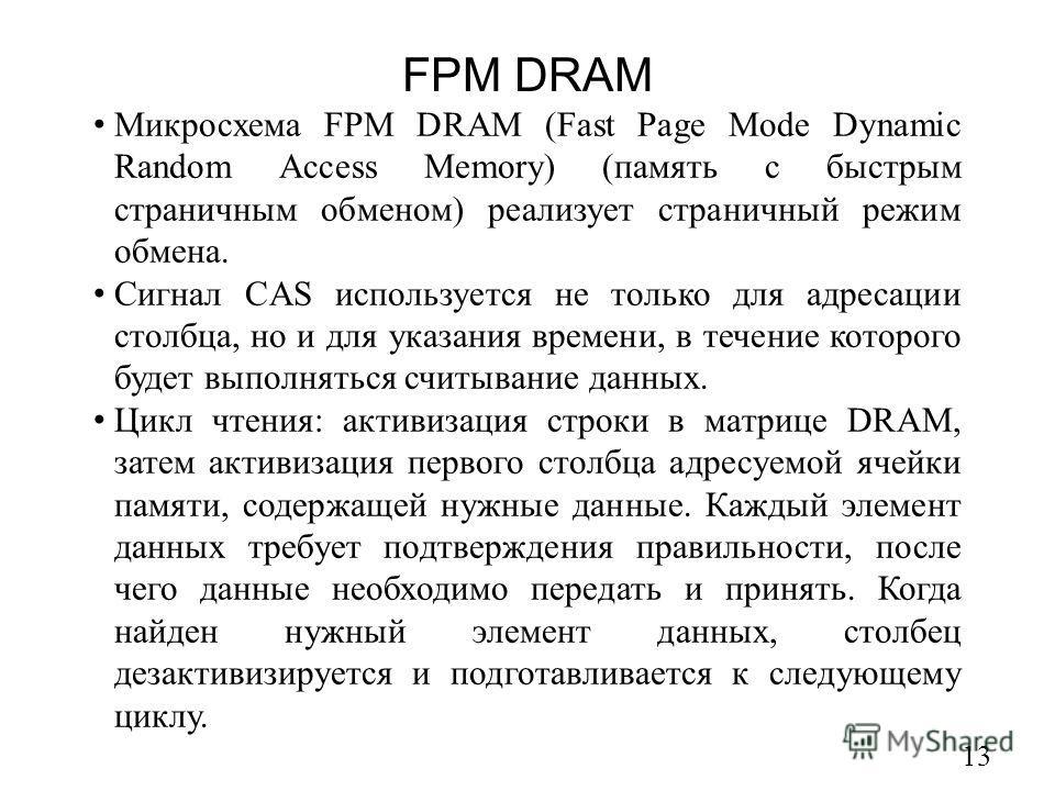 FPM DRAM 13 Микросхема FPM DRAM (Fast Page Mode Dynamic Random Access Memory) (память с быстрым страничным обменом) реализует страничный режим обмена. Сигнал CAS используется не только для адресации столбца, но и для указания времени, в течение котор