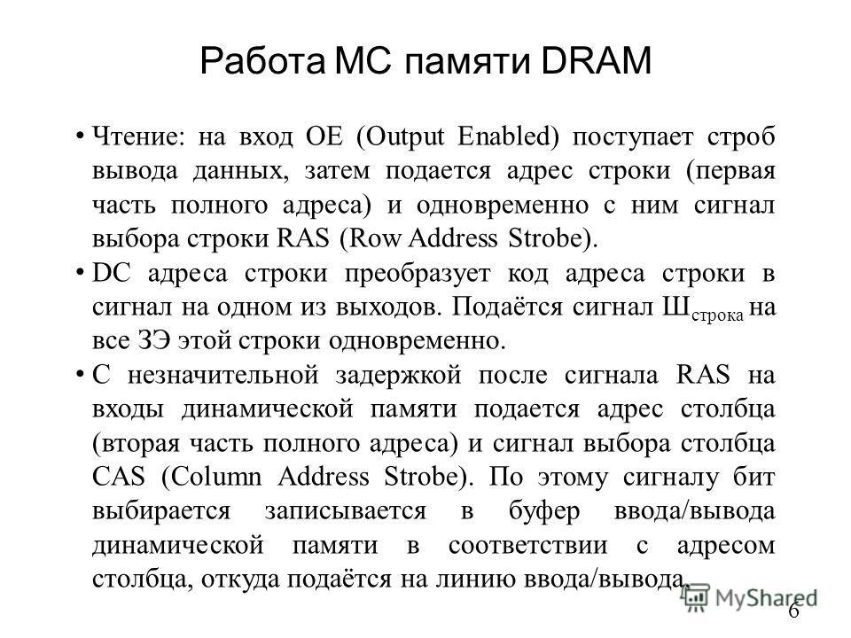Работа МС памяти DRAM 6 Чтение: на вход ОЕ (Output Enabled) поступает строб вывода данных, затем подается адрес строки (первая часть полного адреса) и одновременно с ним сигнал выбора строки RAS (Row Address Strobe). DC адреса строки преобразует код