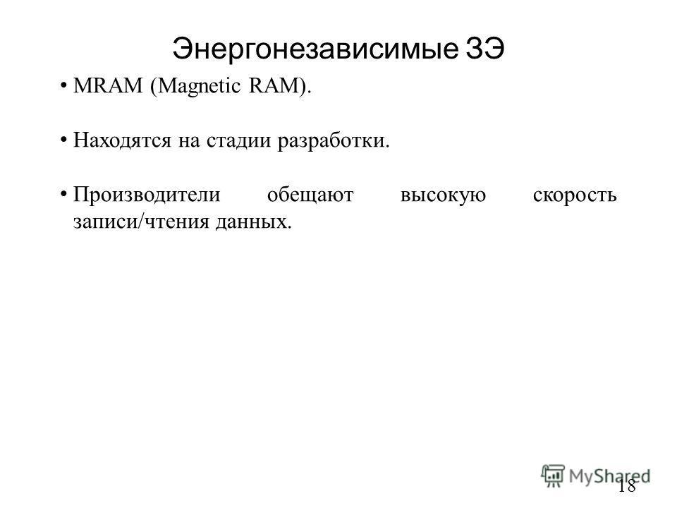 Энергонезависимые ЗЭ 18 MRAM (Magnetic RAM). Находятся на стадии разработки. Производители обещают высокую скорость записи/чтения данных.