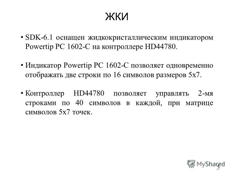 ЖКИ 5 SDK-6.1 оснащен жидкокристаллическим индикатором Powertip PC 1602-C на контроллере HD44780. Индикатор Powertip PC 1602-C позволяет одновременно отображать две строки по 16 символов размеров 5x7. Контроллер HD44780 позволяет управлять 2-мя строк