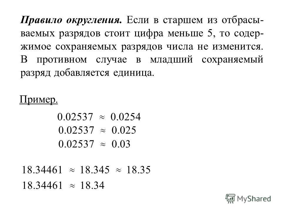 Правило округления. Если в старшем из отбрасы- ваемых разрядов стоит цифра меньше 5, то содер- жимое сохраняемых разрядов числа не изменится. В противном случае в младший сохраняемый разряд добавляется единица. 0.025370.0254 0.025370.025 0.025370.03