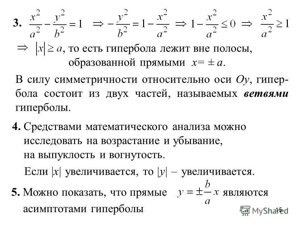 15 3., то есть гипербола лежит вне полосы, образованной прямыми x= ± a. Если |x| увеличивается, то |y| –увеличивается. 4. Средствами математического анализа можно исследовать на возрастание и убывание, на выпуклость и вогнутость. 5. Можно показать, ч