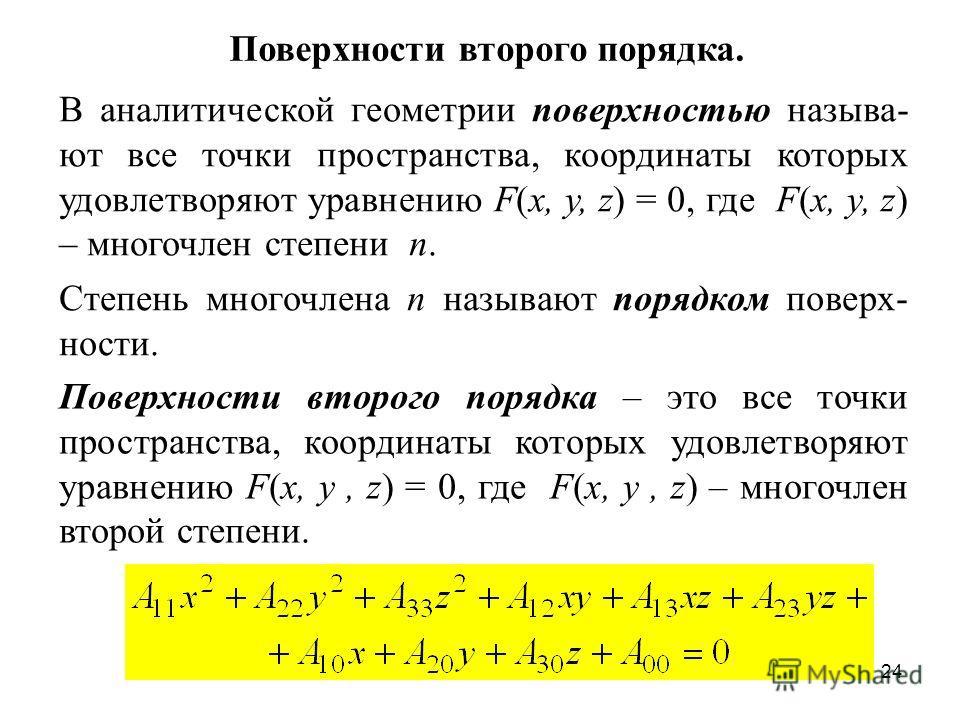24 В аналитической геометрии поверхностью называ- ют все точки пространства, координаты которых удовлетворяют уравнению F(x, y, z) = 0, где F(x, y, z) – многочлен степени n. Степень многочлена n называют порядком поверх- ности. Поверхности второго по