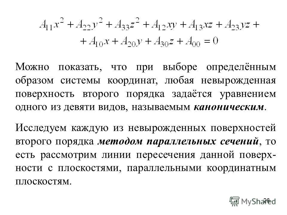 26 Можно показать, что при выборе определённым образом системы координат, любая невырожденная поверхность второго порядка задаётся уравнением одного из девяти видов, называемым каноническим. Исследуем каждую из невырожденных поверхностей второго поря