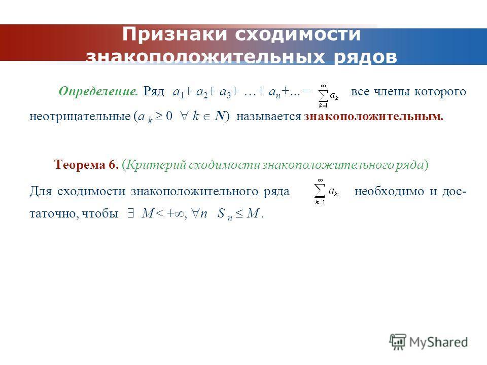 www.themegallery.com Company Logo Признаки сходимости знакоположительных рядов Определение. Ряд a 1 + a 2 + a 3 + …+ a n +…= все члены которого неотрицательные (a k 0 k N) называется знакоположительным. Теорема 6. (Критерий сходимости знакоположитель