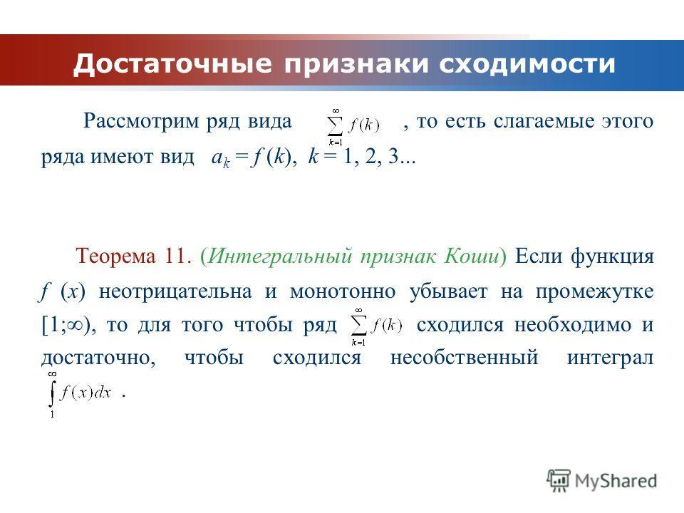 www.themegallery.com Company Logo Достаточные признаки сходимости Рассмотрим ряд вида, то есть слагаемые этого ряда имеют вид a k = f (k), k = 1, 2, 3... Теорема 11. (Интегральный признак Коши) Если функция f (x) неотрицательна и монотонно убывает на