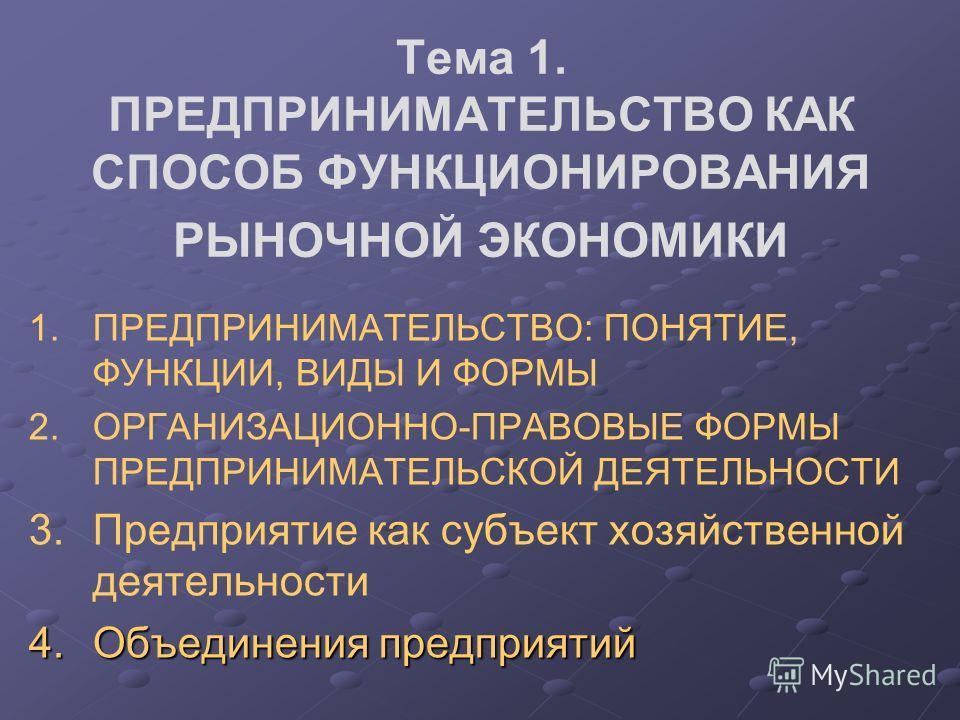 1. 1.ПРЕДПРИНИМАТЕЛЬСТВО: ПОНЯТИЕ, ФУНКЦИИ, ВИДЫ И ФОРМЫ 2. 2.ОРГАНИЗАЦИОННО-ПРАВОВЫЕ ФОРМЫ ПРЕДПРИНИМАТЕЛЬСКОЙ ДЕЯТЕЛЬНОСТИ 3. 3.Предприятие как субъект хозяйственной деятельности 4.Объединения предприятий Тема 1. ПРЕДПРИНИМАТЕЛЬСТВО КАК СПОСОБ ФУНК