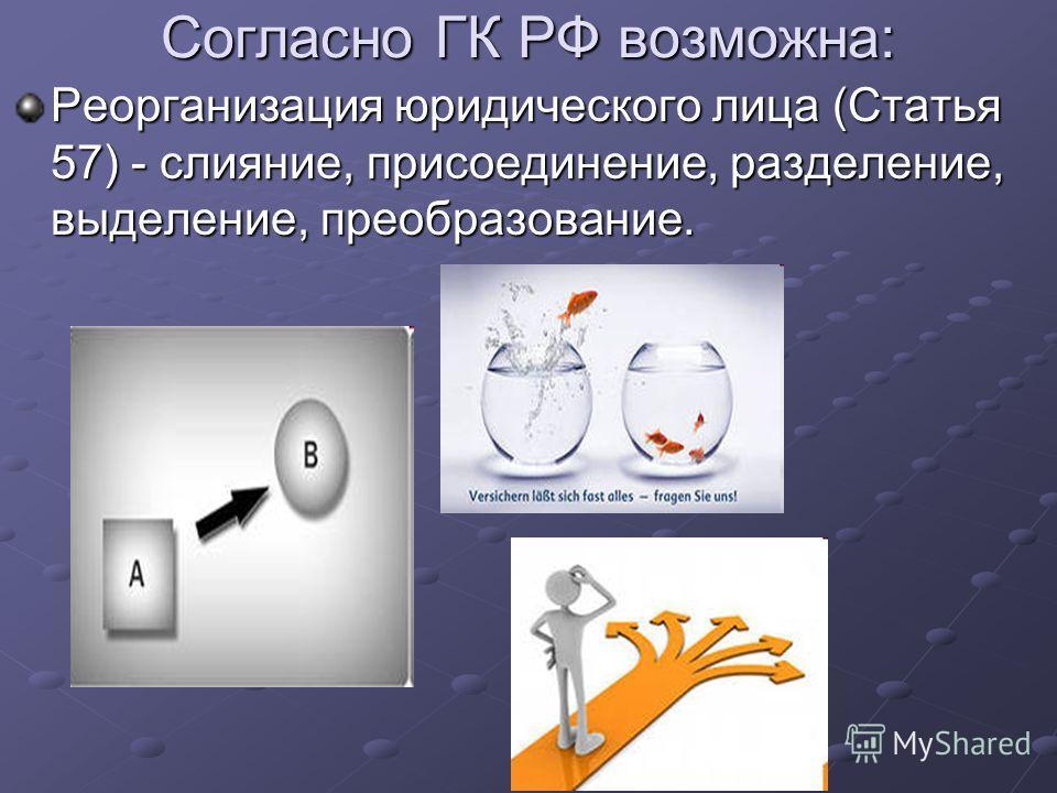 Согласно ГК РФ возможна: Реорганизация юридического лица (Статья 57) - слияние, присоединение, разделение, выделение, преобразование.