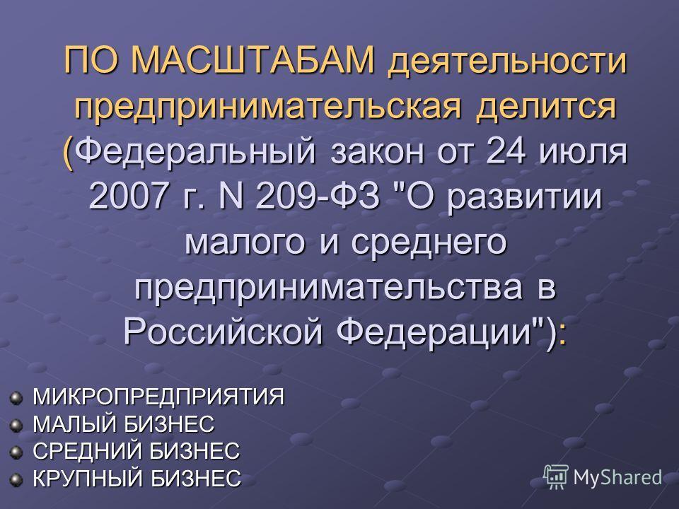 ПО МАСШТАБАМ деятельности предпринимательская делится (Федеральный закон от 24 июля 2007 г. N 209-ФЗ О развитии малого и среднего предпринимательства в Российской Федерации): МИКРОПРЕДПРИЯТИЯ МАЛЫЙ БИЗНЕС СРЕДНИЙ БИЗНЕС КРУПНЫЙ БИЗНЕС