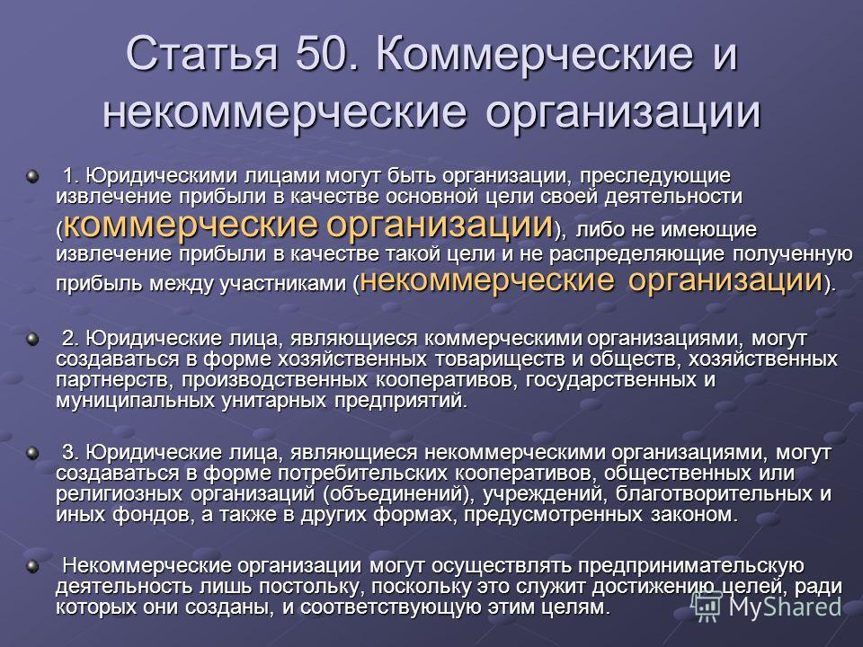 Статья 50. Коммерческие и некоммерческие организации 1. Юридическими лицами могут быть организации, преследующие извлечение прибыли в качестве основной цели своей деятельности ( коммерческие организации ), либо не имеющие извлечение прибыли в качеств