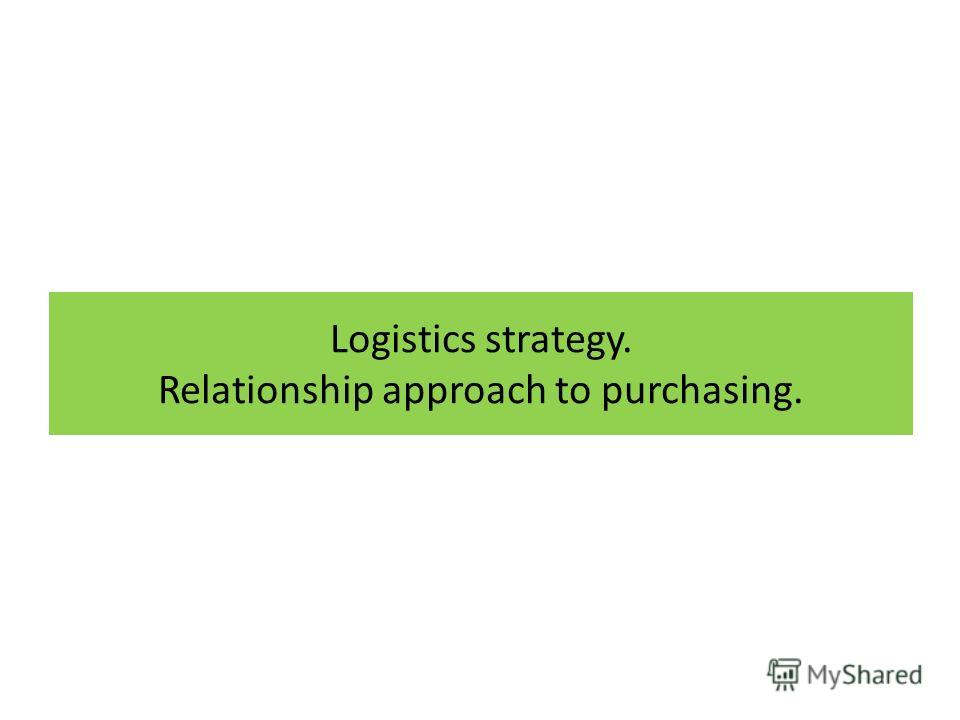 Logistics strategy. Relationship approach to purchasing.