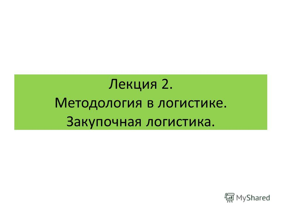 Лекция 2. Методология в логистике. Закупочная логистика.