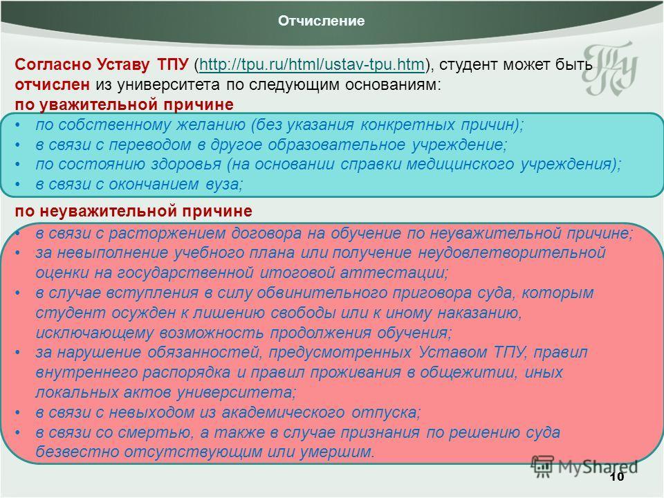 Отчисление 10 Согласно Уставу ТПУ (http://tpu.ru/html/ustav-tpu.htm), студент может быть отчислен из университета по следующим основаниям:http://tpu.ru/html/ustav-tpu.htm по уважительной причине по собственному желанию (без указания конкретных причин
