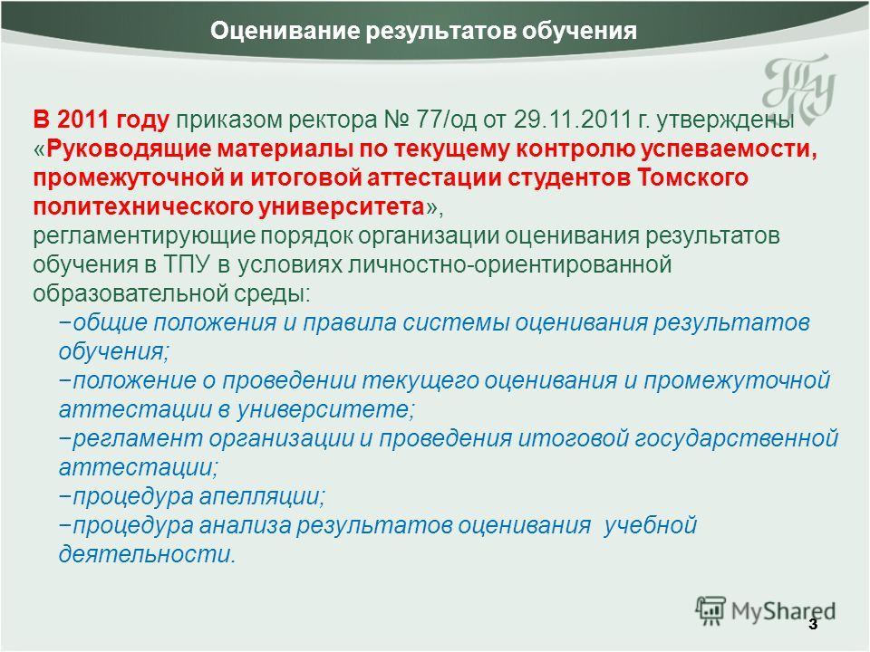 3 В 2011 году приказом ректора 77/од от 29.11.2011 г. утверждены «Руководящие материалы по текущему контролю успеваемости, промежуточной и итоговой аттестации студентов Томского политехнического университета», регламентирующие порядок организации оце