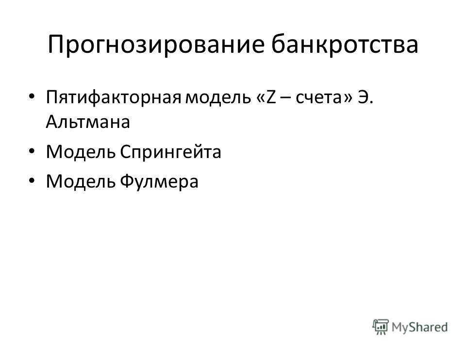 Прогнозирование банкротства Пятифакторная модель «Z – счета» Э. Альтмана Модель Спрингейта Модель Фулмера