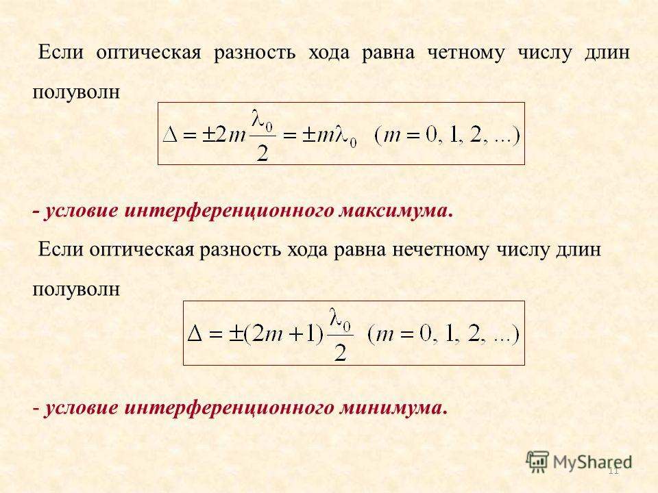 11 Если оптическая разность хода равна четному числу длин полуволн - условие интерференционного максимума. Если оптическая разность хода равна нечетному числу длин полуволн - условие интерференционного минимума.