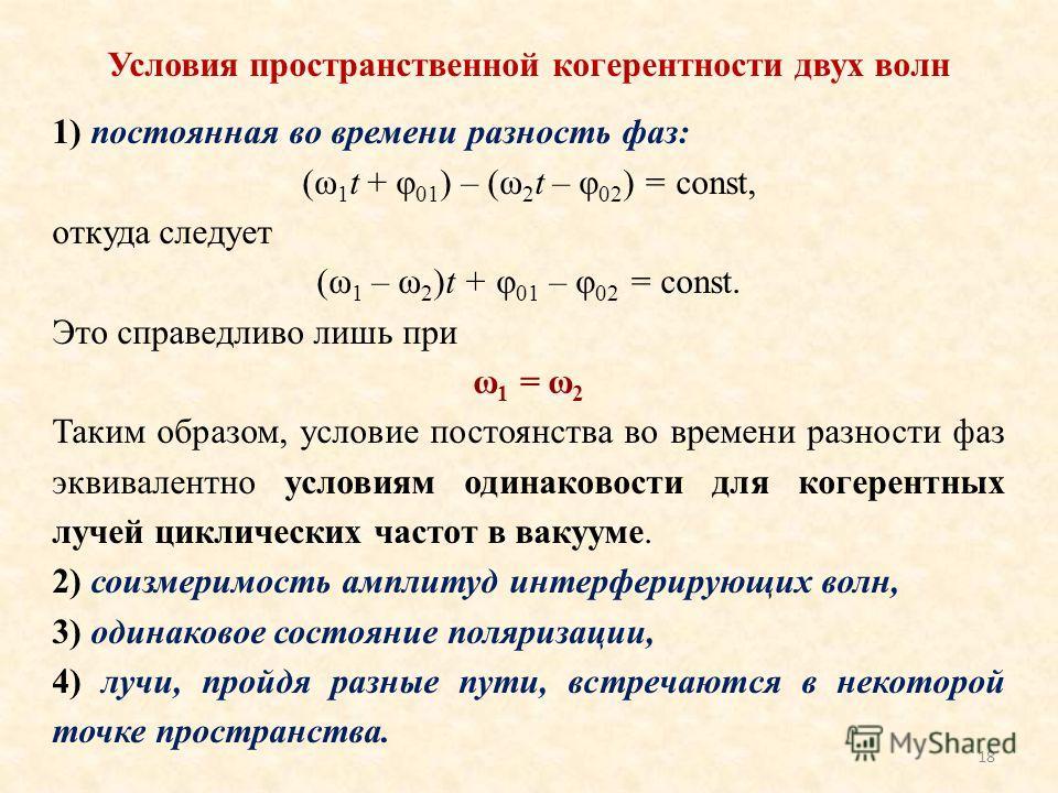 18 Условия пространственной когерентности двух волн 1) постоянная во времени разность фаз: (ω 1 t + φ 01 ) – (ω 2 t – φ 02 ) = const, откуда следует (ω 1 – ω 2 )t + φ 01 – φ 02 = const. Это справедливо лишь при ω 1 = ω 2 Таким образом, условие постоя