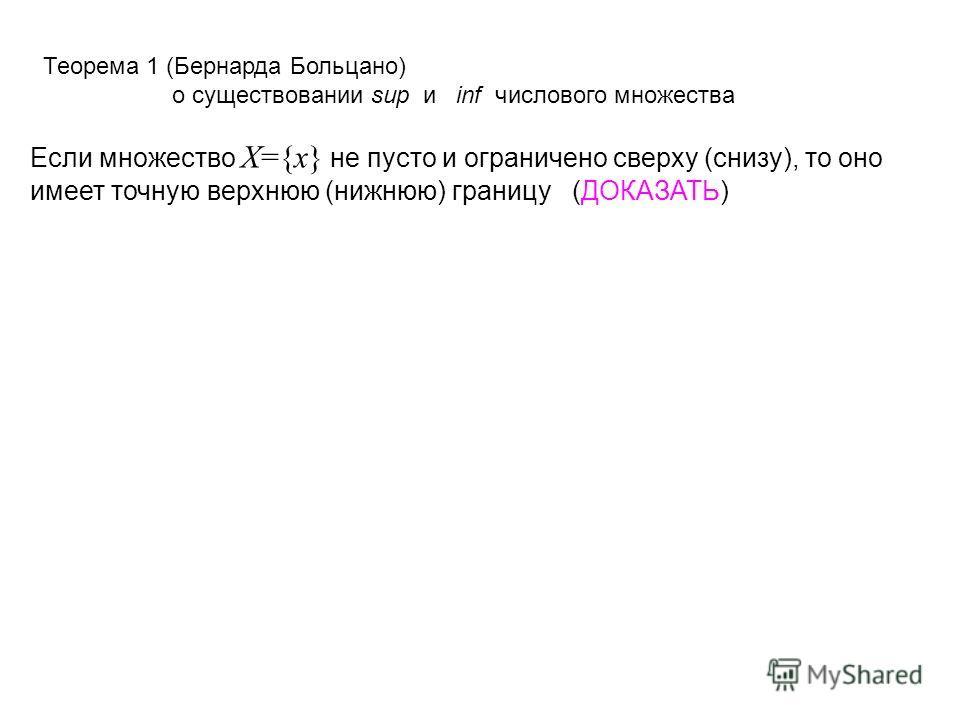 Теорема 1 (Бернарда Больцано) о существовании sup и inf числового множества Если множество X={x} не пусто и ограничено сверху (снизу), то оно имеет точную верхнюю (нижнюю) границу (ДОКАЗАТЬ)