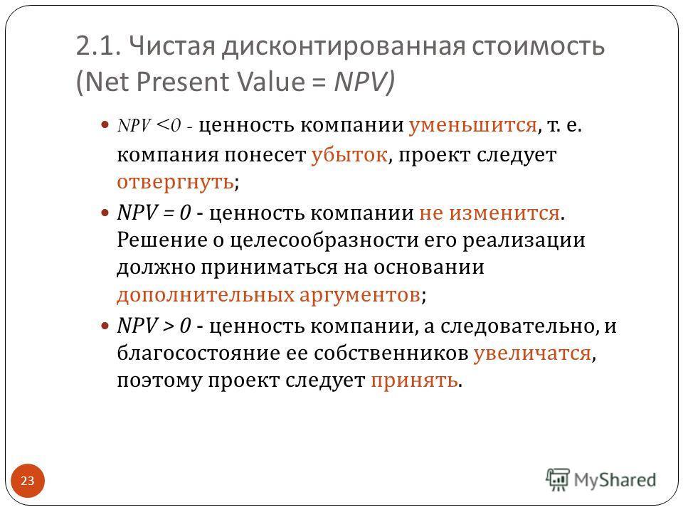 2.1. Чистая дисконтированная стоимость ( Net Present Value = NPV ) 23 NPV  0 - ценность компании, а следовательно, и благосостояние ее собственников увеличатся, поэтому проект следует принять.