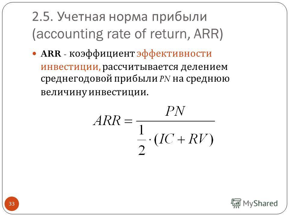 2.5. Учетная норма прибыли (accounting rate of return, ARR) 33 ARR - коэффициент эффективности инвестиции, рассчитывается делением среднегодовой прибыли PN на среднюю величину инвестиции.