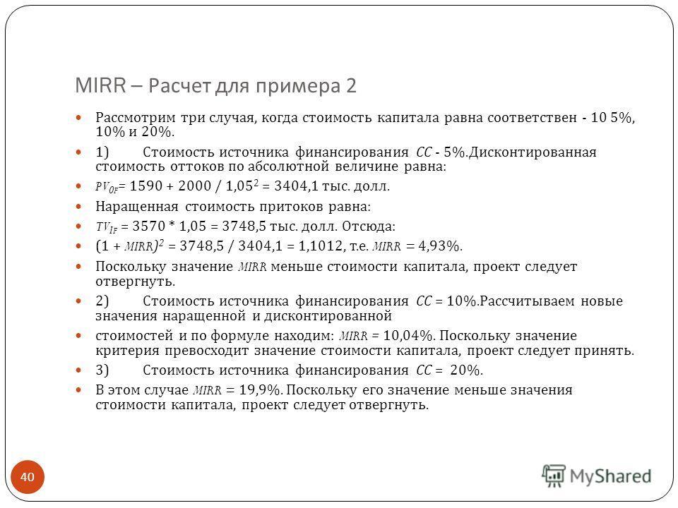 MIRR – Расчет для примера 2 40 Рассмотрим три случая, когда стоимость капитала равна соответствен - 10 5%, 10% и 20%. 1) Стоимость источника финансирования СС - 5%. Дисконтированная стоимость оттоков по абсолютной величине равна : PV 0F = 1590 + 2000