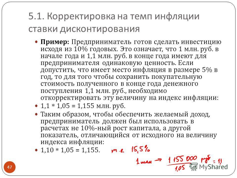 5.1. Корректировка на темп инфляции ставки дисконтирования 47 Пример : Предприниматель готов сделать инвестицию исходя из 10% годовых. Это означает, что 1 млн. руб. в начале года и 1,1 млн. руб. в конце года имеют для предпринимателя одинаковую ценно