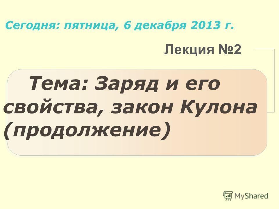 Лекция 2 Тема: Заряд и его свойства, закон Кулона (продолжение) Сегодня: пятница, 6 декабря 2013 г.