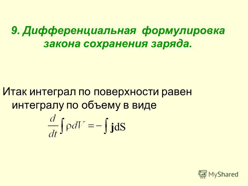 9. Дифференциальная формулировка закона сохранения заряда. Итак интеграл по поверхности равен интегралу по объему в виде jdЅjdЅ
