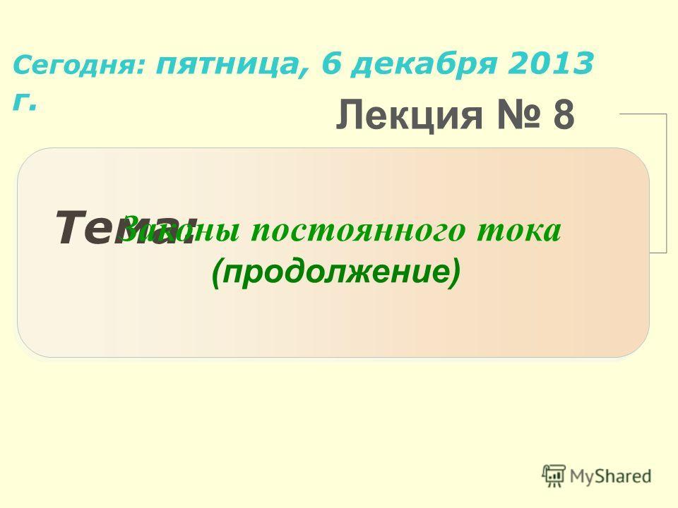 Лекция 8 Тема: Сегодня: пятница, 6 декабря 2013 г.пятница, 6 декабря 2013 г. Законы постоянного тока (продолжение)